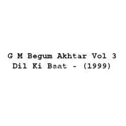 G M Begum Akhtar Vol 3 Dil Ki Baat Songs Free Download (G M Begum Akhtar Vol 3 Dil Ki Baat Movie Songs)